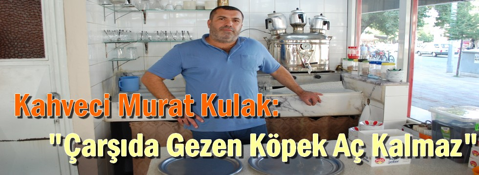 """Kahveci Murat Kulak:""""Çarşıda Gezen Köpek Aç Kalmaz"""""""